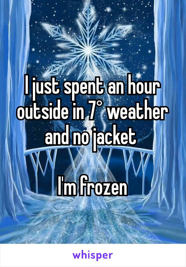 I just spent an hour outside in 7° weather and no jacket   I'm frozen