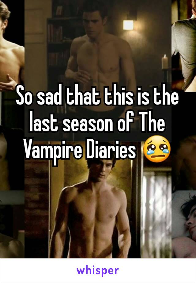 So sad that this is the last season of The Vampire Diaries 😢