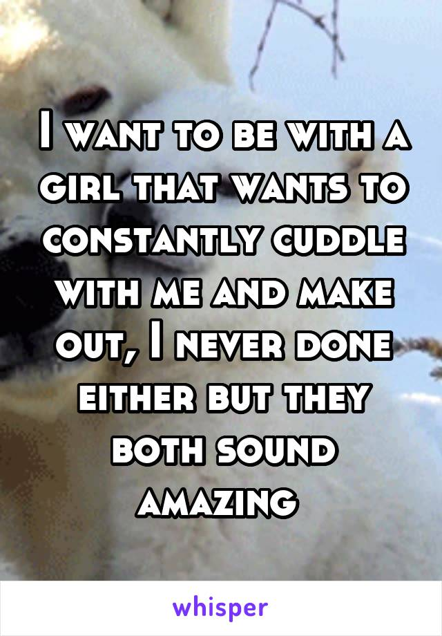 I want to be with a girl that wants to constantly cuddle with me and make out, I never done either but they both sound amazing