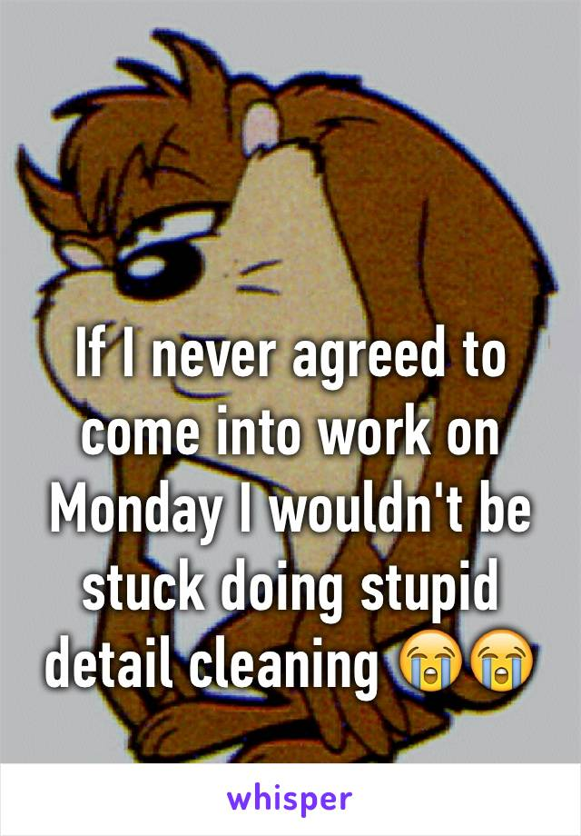 If I never agreed to come into work on Monday I wouldn't be stuck doing stupid detail cleaning 😭😭