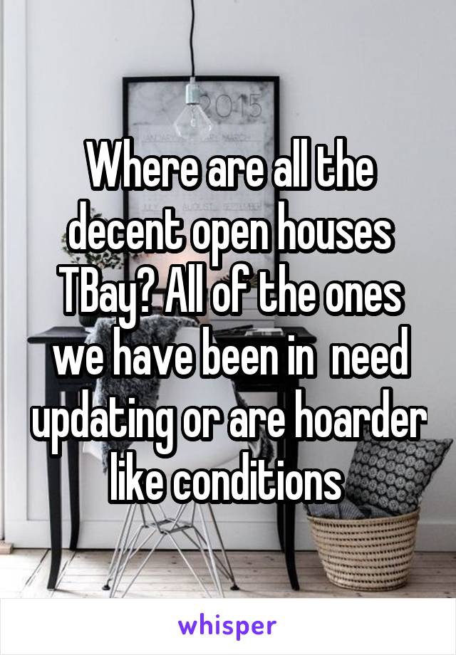 Where are all the decent open houses TBay? All of the ones we have been in  need updating or are hoarder like conditions