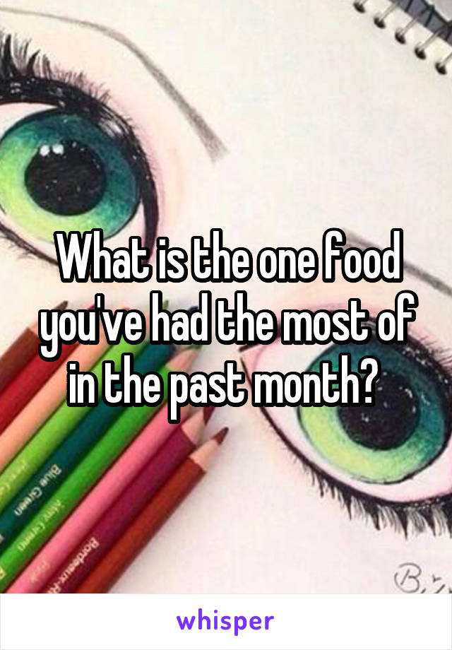What is the one food you've had the most of in the past month?