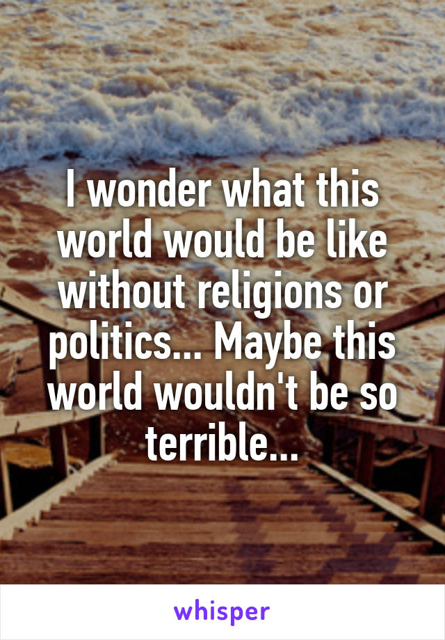 I wonder what this world would be like without religions or politics... Maybe this world wouldn't be so terrible...