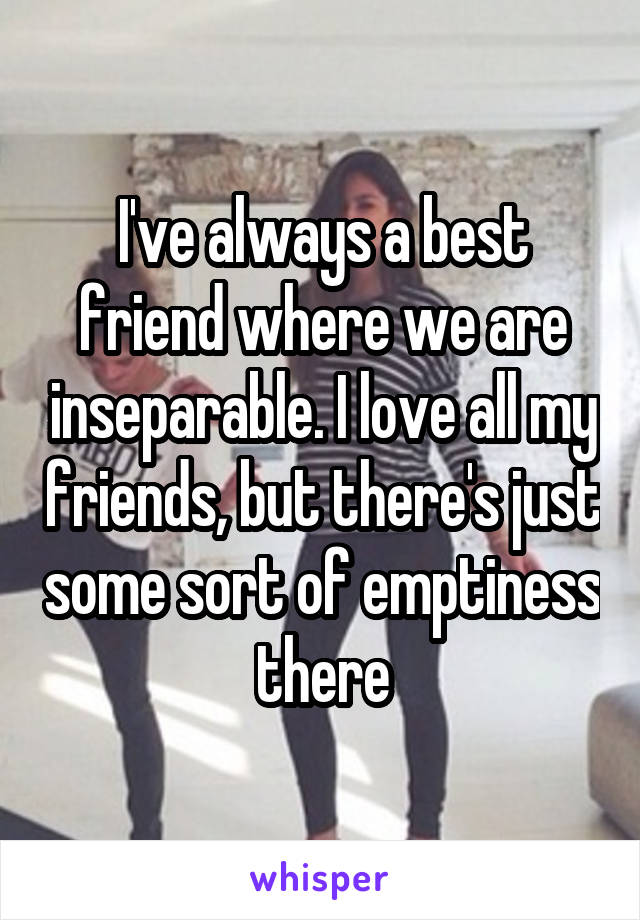 I've always a best friend where we are inseparable. I love all my friends, but there's just some sort of emptiness there