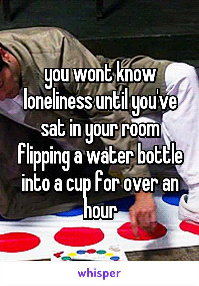 you wont know loneliness until you've sat in your room flipping a water bottle into a cup for over an hour