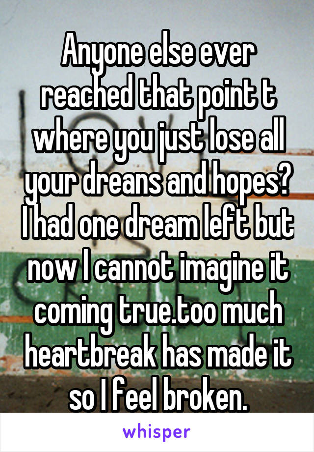 Anyone else ever reached that point t where you just lose all your dreans and hopes? I had one dream left but now I cannot imagine it coming true.too much heartbreak has made it so I feel broken.