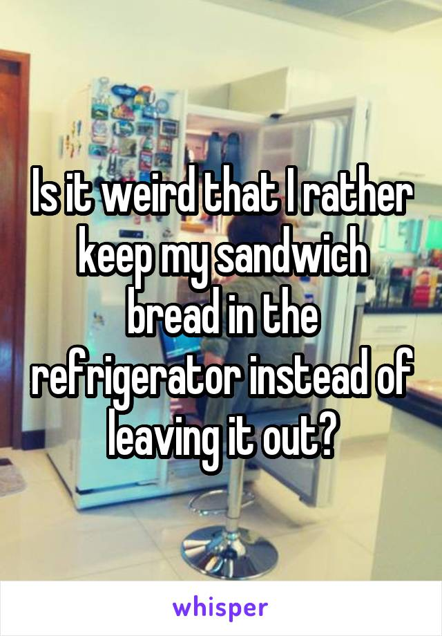 Is it weird that I rather keep my sandwich bread in the refrigerator instead of leaving it out?