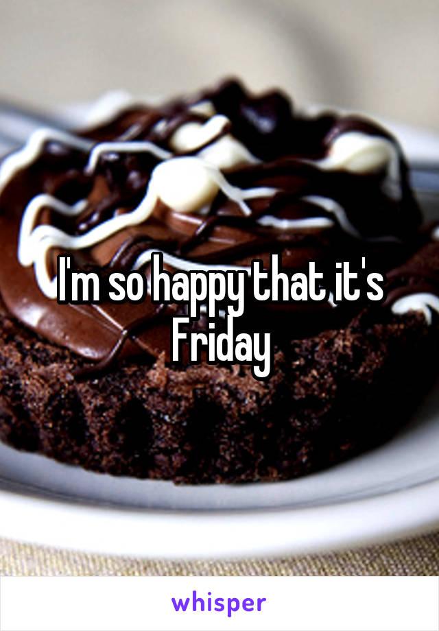 I'm so happy that it's Friday