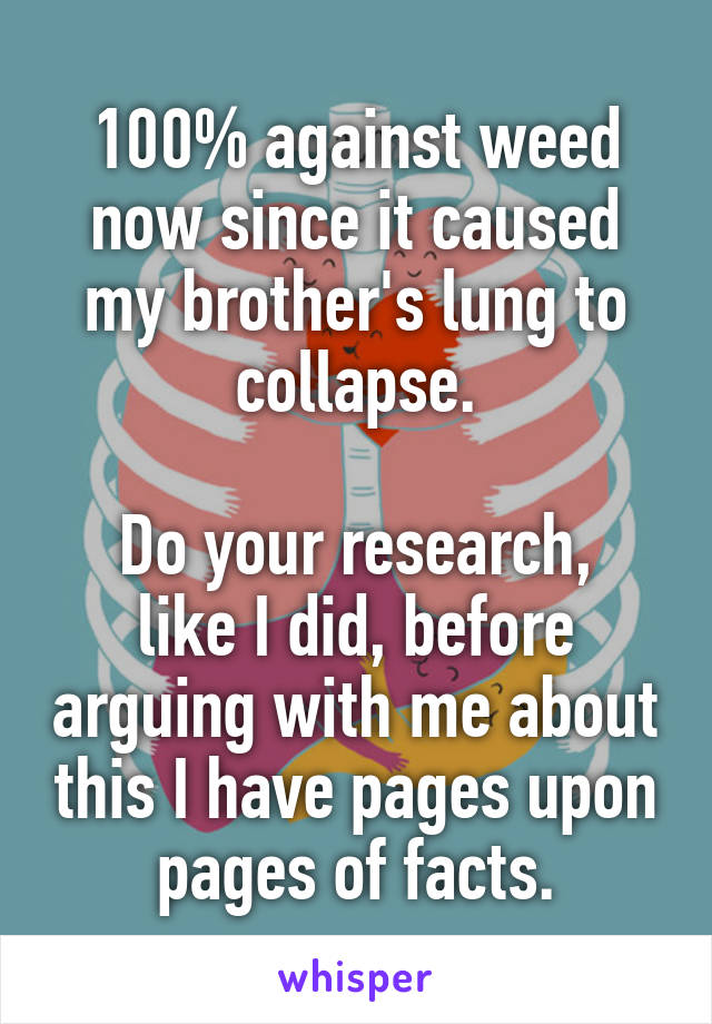 100% against weed now since it caused my brother's lung to collapse.  Do your research, like I did, before arguing with me about this I have pages upon pages of facts.