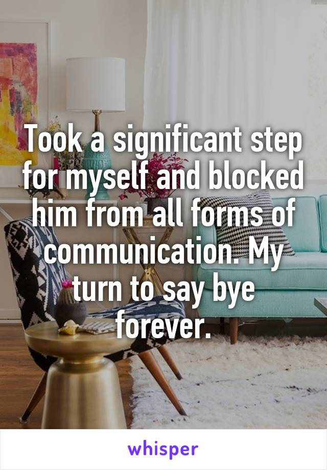 Took a significant step for myself and blocked him from all forms of communication. My turn to say bye forever.