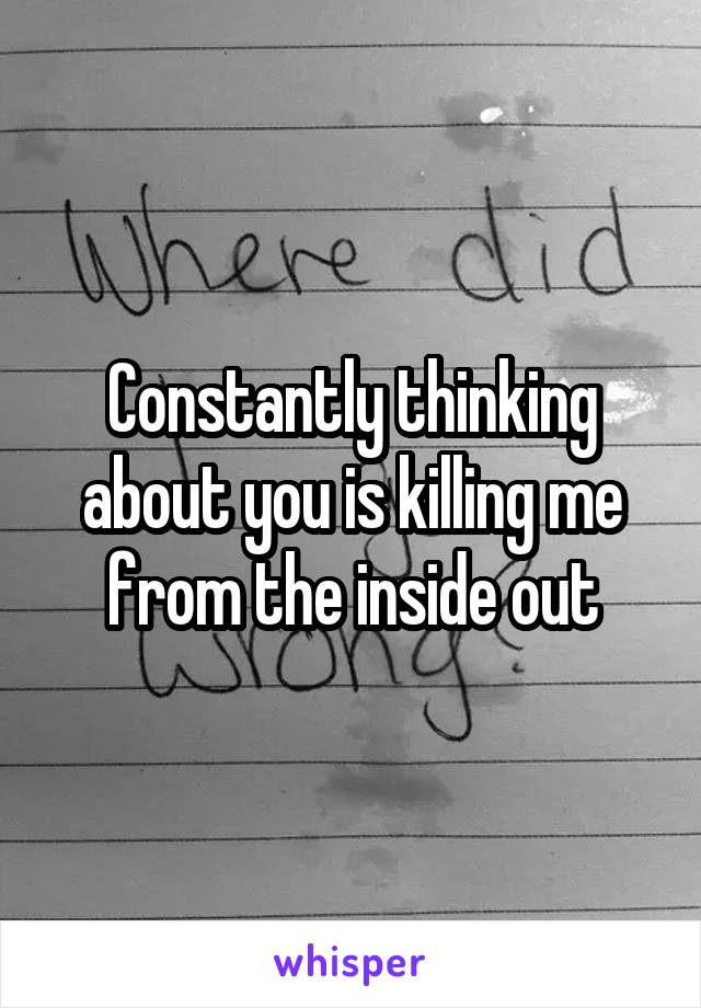 Constantly thinking about you is killing me from the inside out