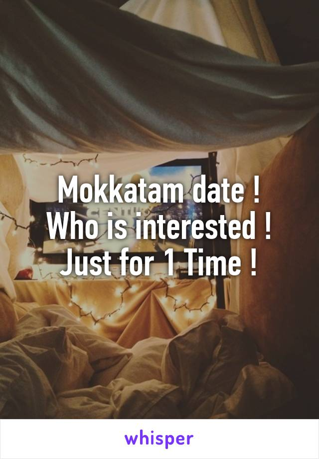 Mokkatam date ! Who is interested ! Just for 1 Time !