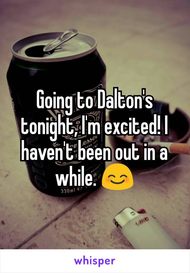 Going to Dalton's tonight, I'm excited! I haven't been out in a while. 😊