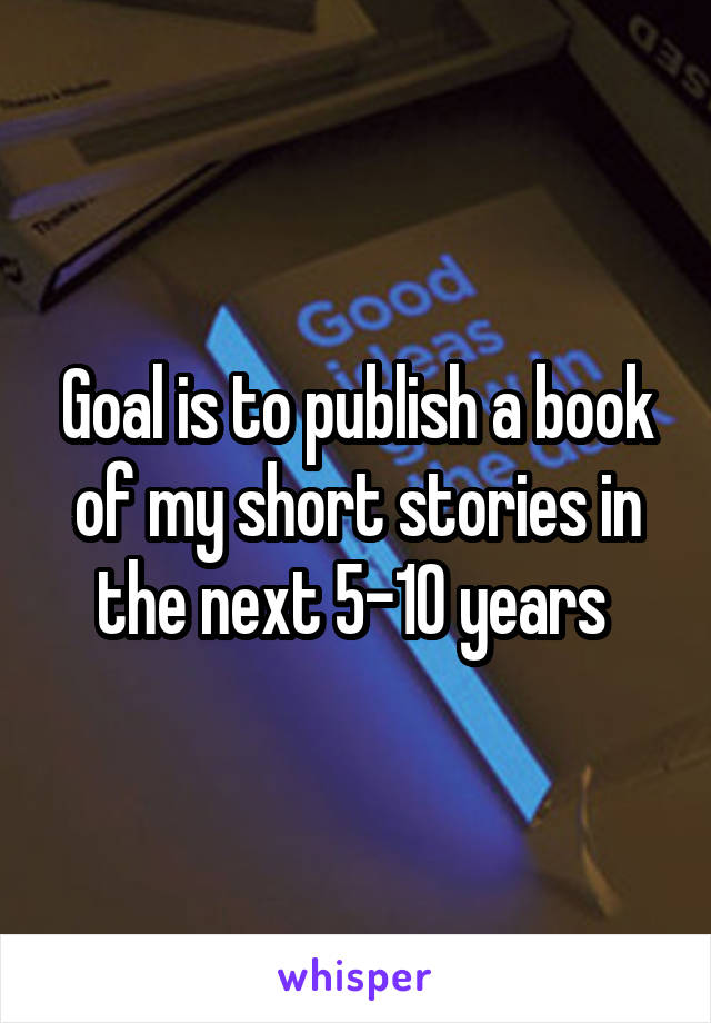 Goal is to publish a book of my short stories in the next 5-10 years