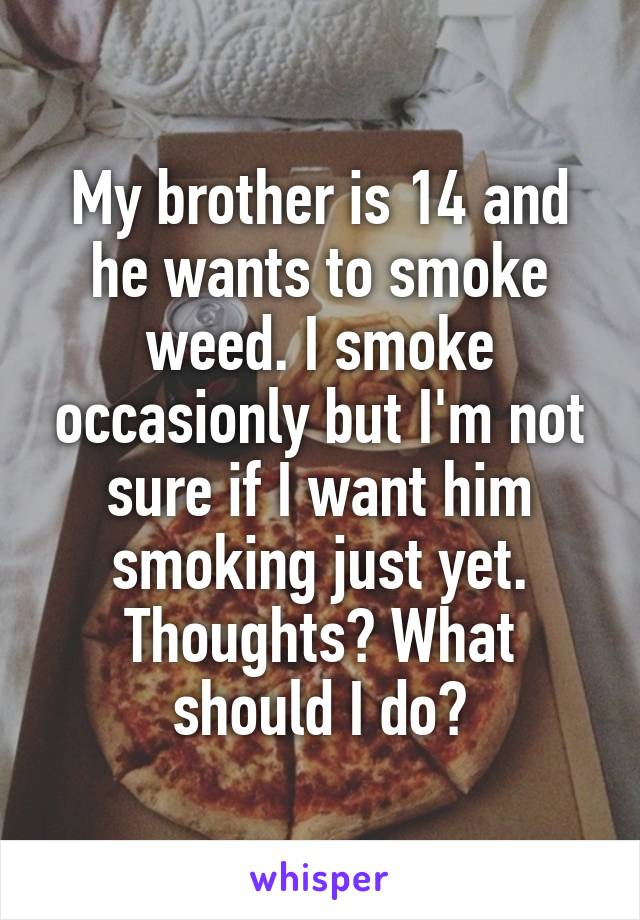 My brother is 14 and he wants to smoke weed. I smoke occasionly but I'm not sure if I want him smoking just yet. Thoughts? What should I do?