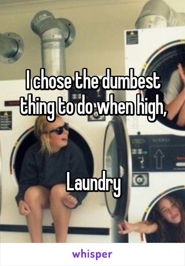 I chose the dumbest thing to do when high,   Laundry