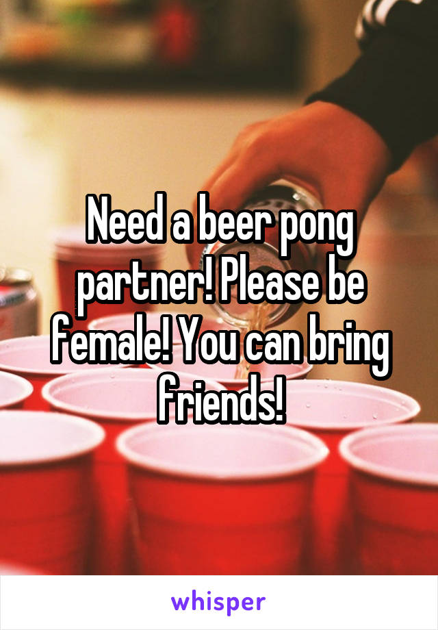 Need a beer pong partner! Please be female! You can bring friends!