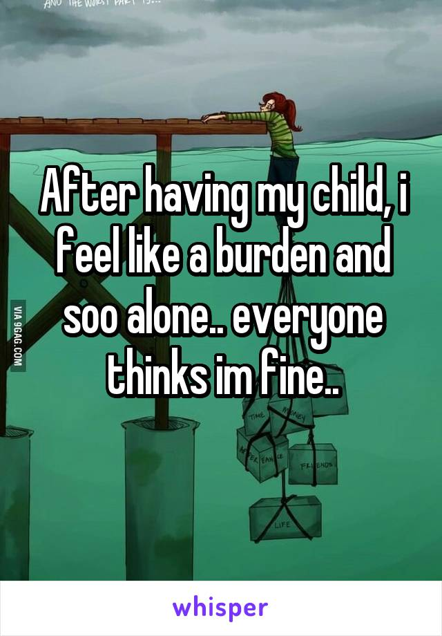 After having my child, i feel like a burden and soo alone.. everyone thinks im fine..