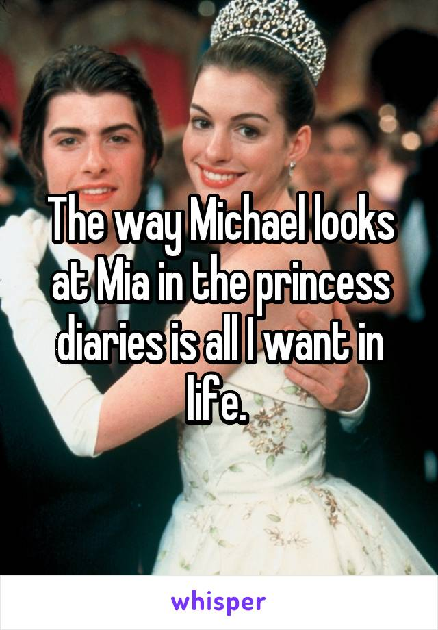 The way Michael looks at Mia in the princess diaries is all I want in life.