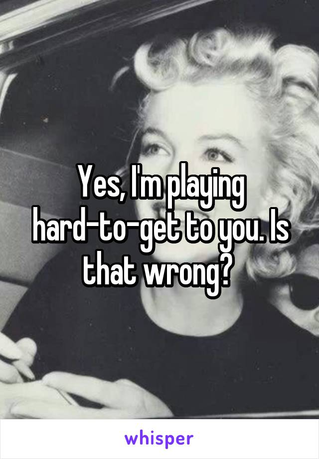 Yes, I'm playing hard-to-get to you. Is that wrong?