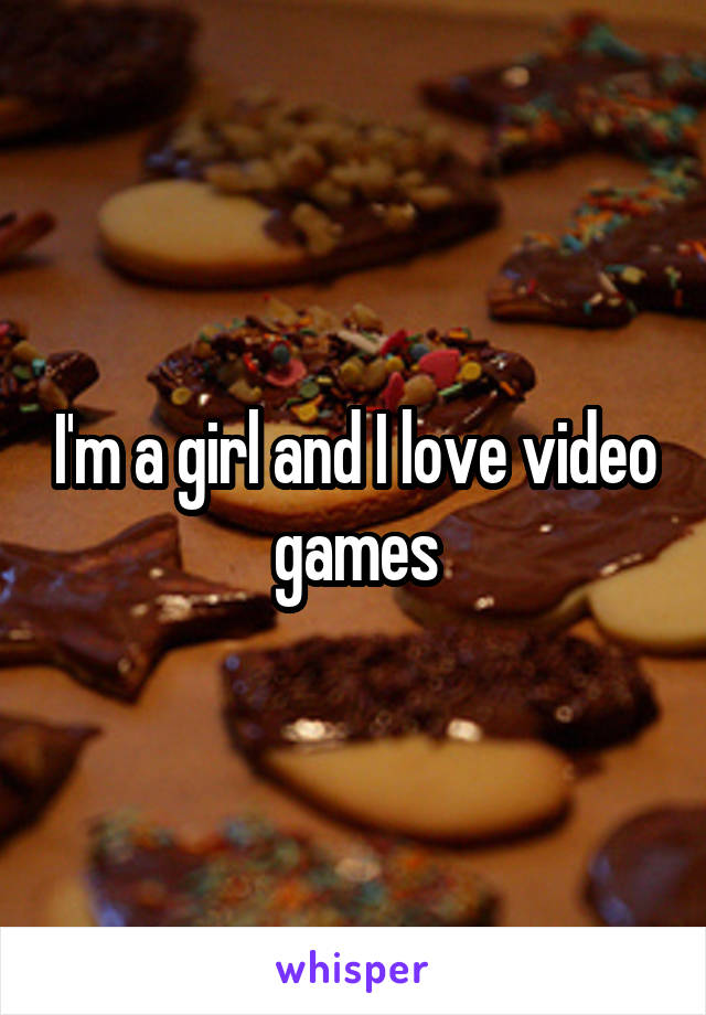 I'm a girl and I love video games
