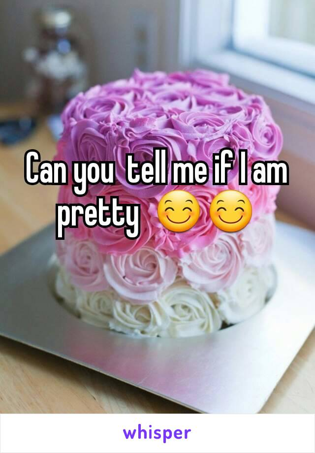 Can you  tell me if I am  pretty  😊😊