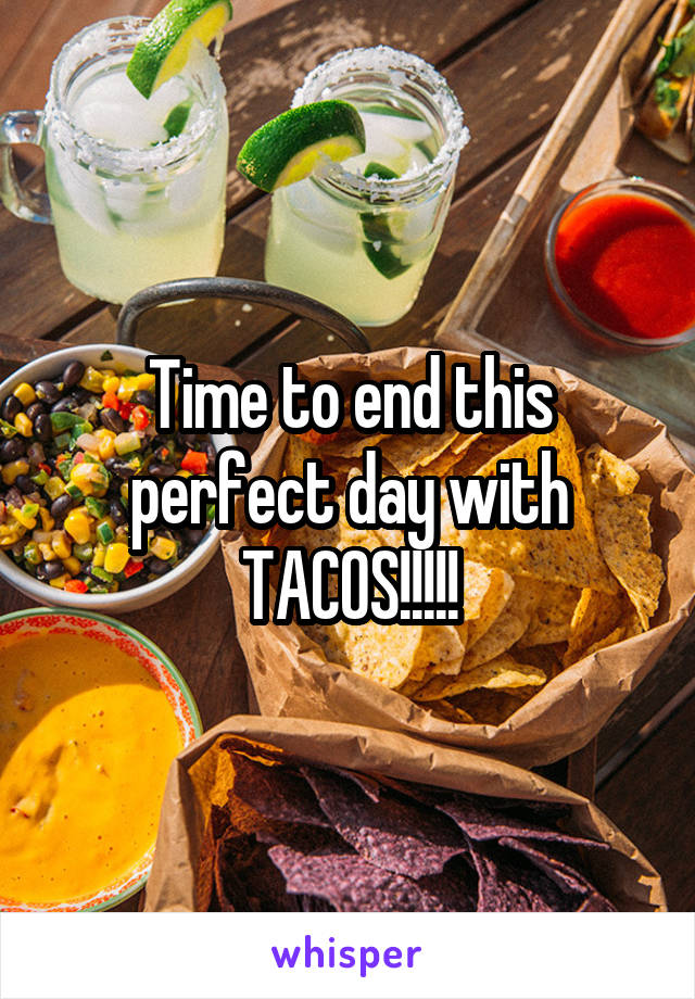 Time to end this perfect day with TACOS!!!!!