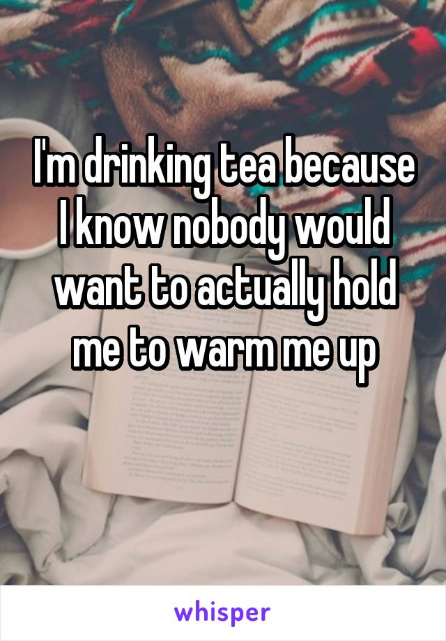 I'm drinking tea because I know nobody would want to actually hold me to warm me up