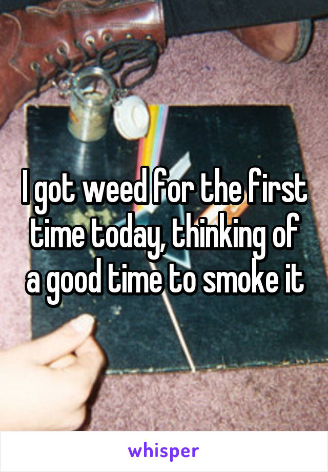 I got weed for the first time today, thinking of a good time to smoke it