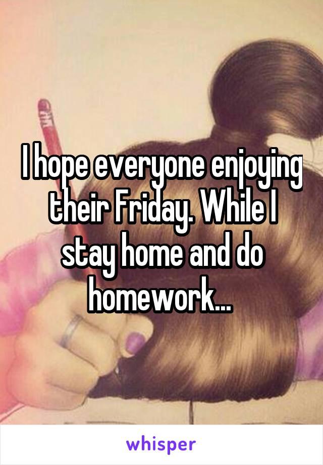 I hope everyone enjoying their Friday. While I stay home and do homework...
