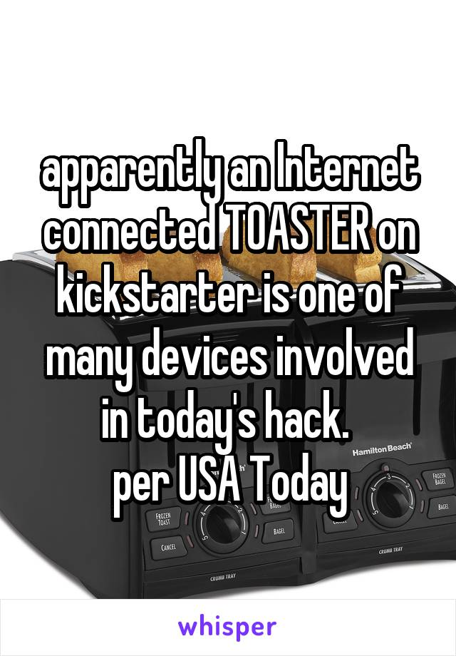 apparently an Internet connected TOASTER on kickstarter is one of many devices involved in today's hack.  per USA Today