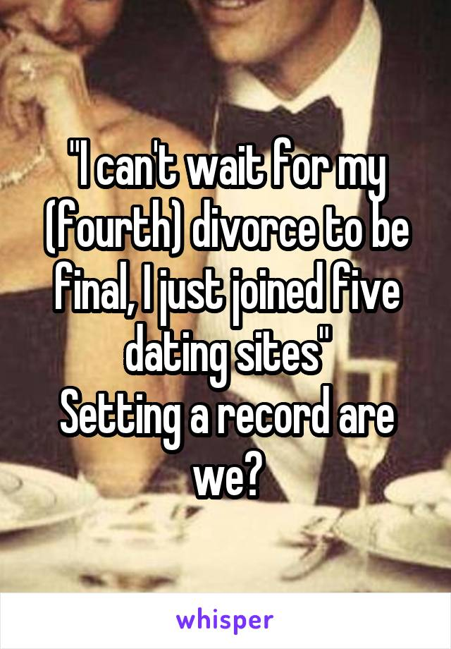 """I can't wait for my (fourth) divorce to be final, I just joined five dating sites"" Setting a record are we?"