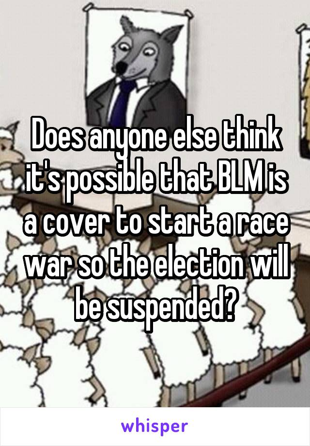 Does anyone else think it's possible that BLM is a cover to start a race war so the election will be suspended?