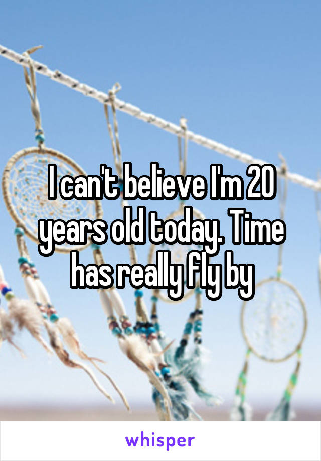 I can't believe I'm 20 years old today. Time has really fly by