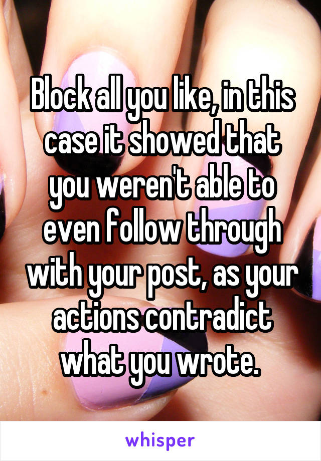 Block all you like, in this case it showed that you weren't able to even follow through with your post, as your actions contradict what you wrote.