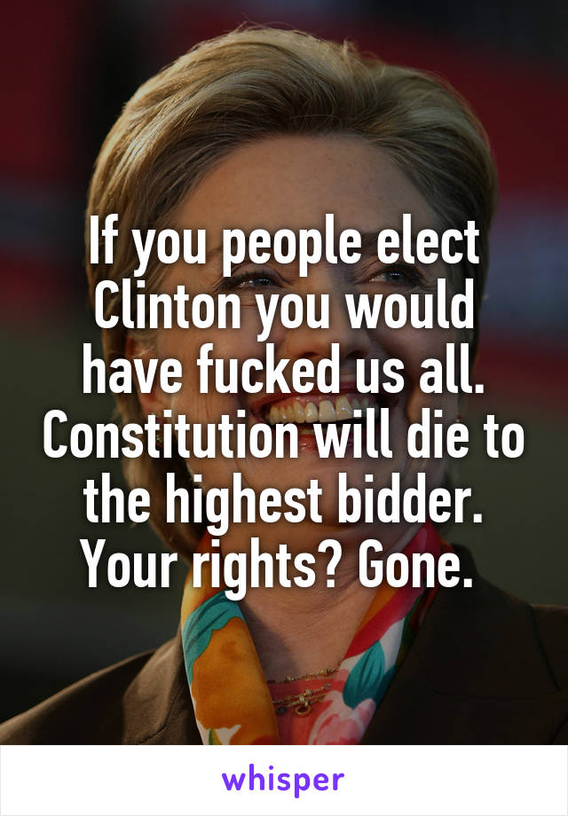 If you people elect Clinton you would have fucked us all. Constitution will die to the highest bidder. Your rights? Gone.