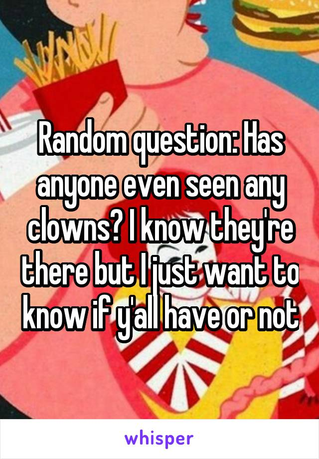 Random question: Has anyone even seen any clowns? I know they're there but I just want to know if y'all have or not