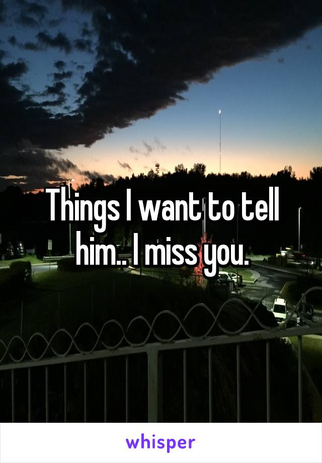 Things I want to tell him.. I miss you.