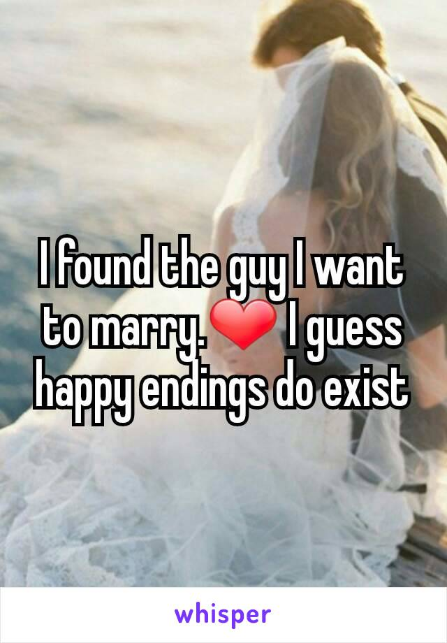 I found the guy I want to marry.❤ I guess happy endings do exist