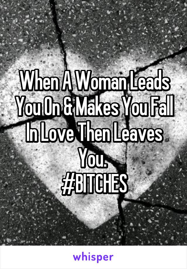 When A Woman Leads You On & Makes You Fall In Love Then Leaves You.  #BITCHES