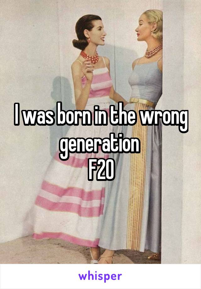 I was born in the wrong generation  F20
