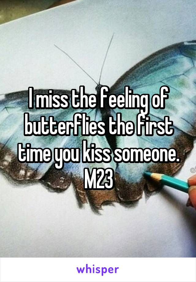 I miss the feeling of butterflies the first time you kiss someone. M23