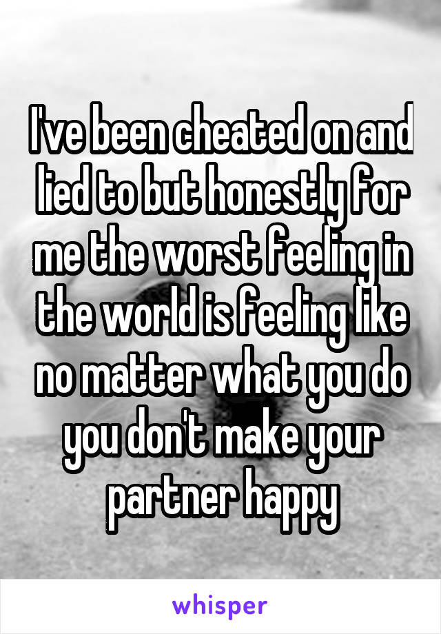 I've been cheated on and lied to but honestly for me the worst feeling in the world is feeling like no matter what you do you don't make your partner happy