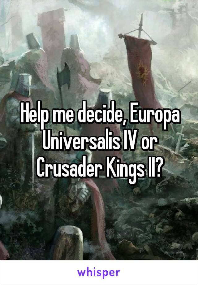 Help me decide, Europa Universalis IV or Crusader Kings II?