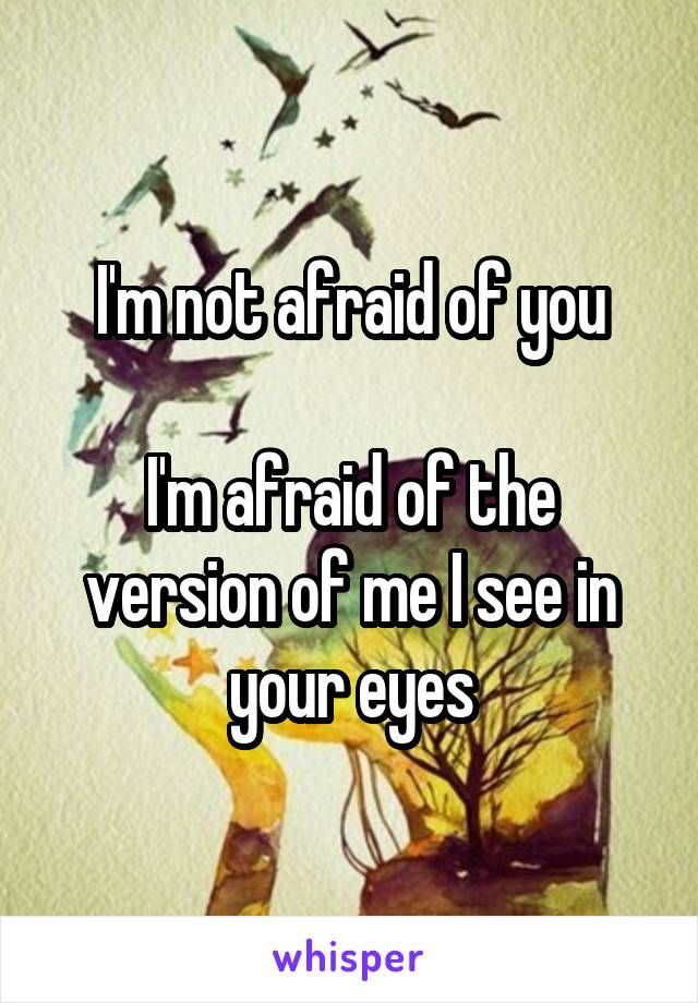 I'm not afraid of you  I'm afraid of the version of me I see in your eyes