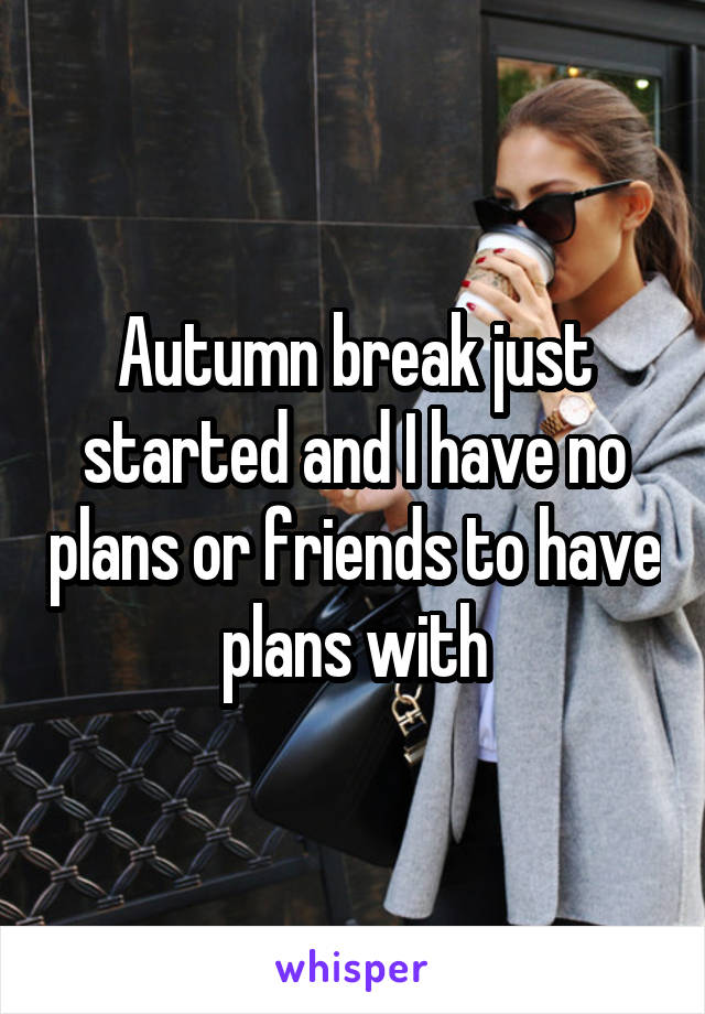 Autumn break just started and I have no plans or friends to have plans with