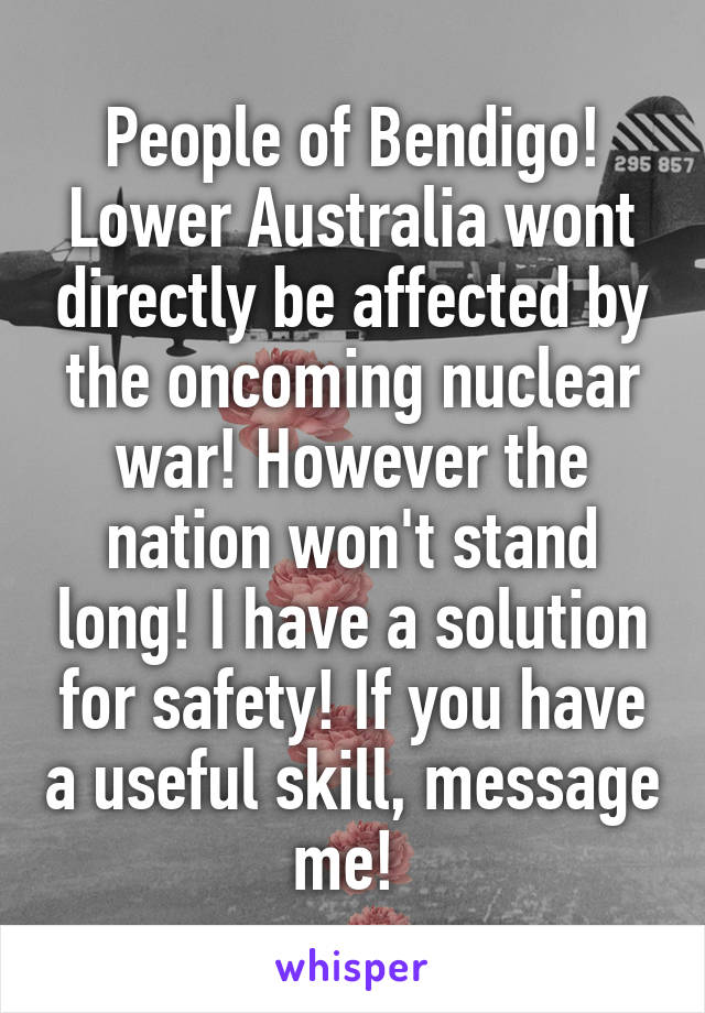 People of Bendigo! Lower Australia wont directly be affected by the oncoming nuclear war! However the nation won't stand long! I have a solution for safety! If you have a useful skill, message me!