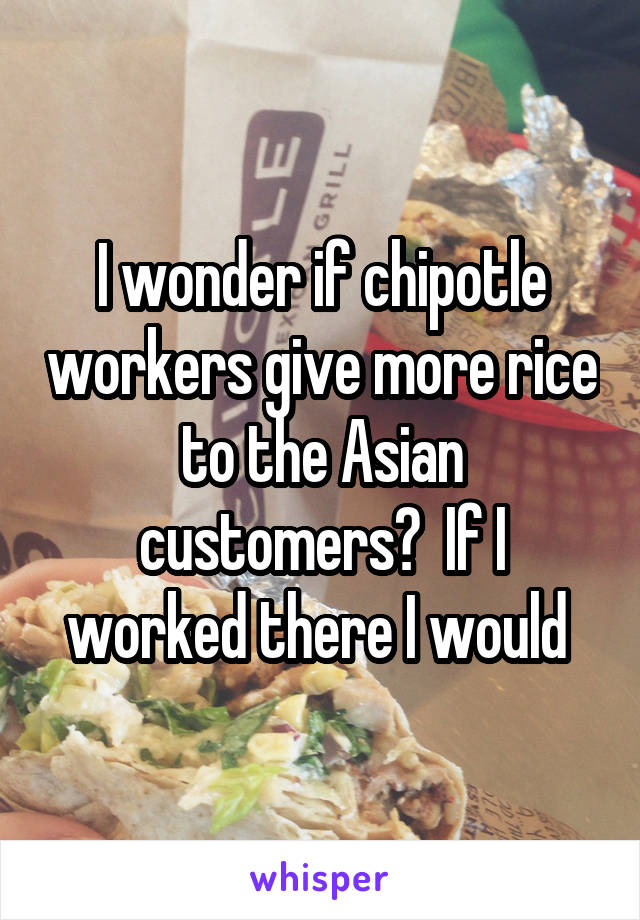 I wonder if chipotle workers give more rice to the Asian customers?  If I worked there I would