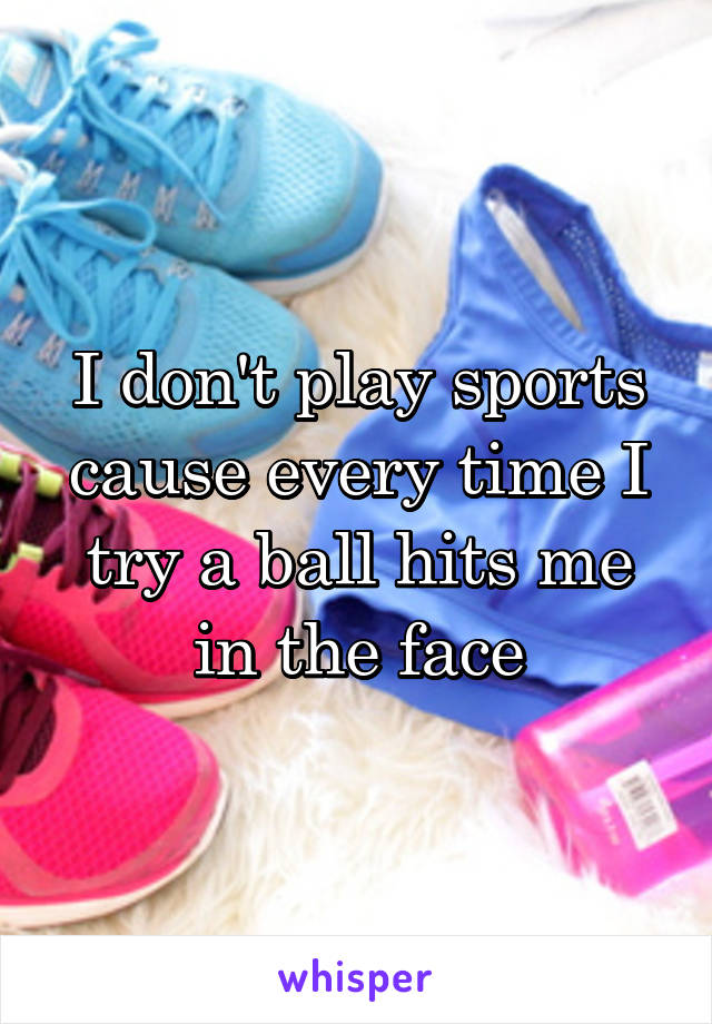 I don't play sports cause every time I try a ball hits me in the face