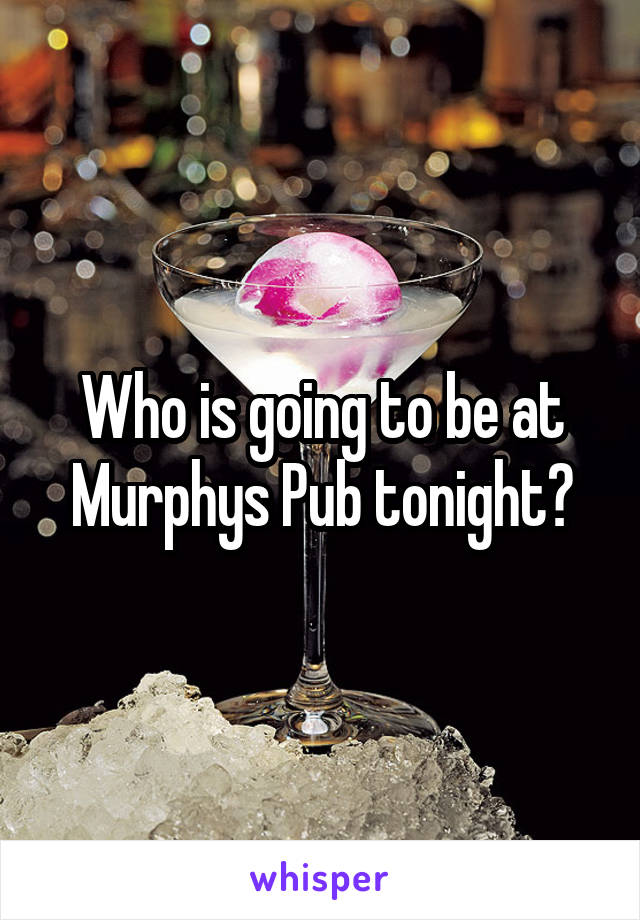 Who is going to be at Murphys Pub tonight?